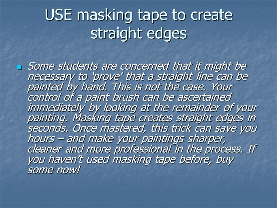USE masking tape to create straight edges Some students are concerned that it might be necessary to 'prove' that a straight line can be painted by hand.