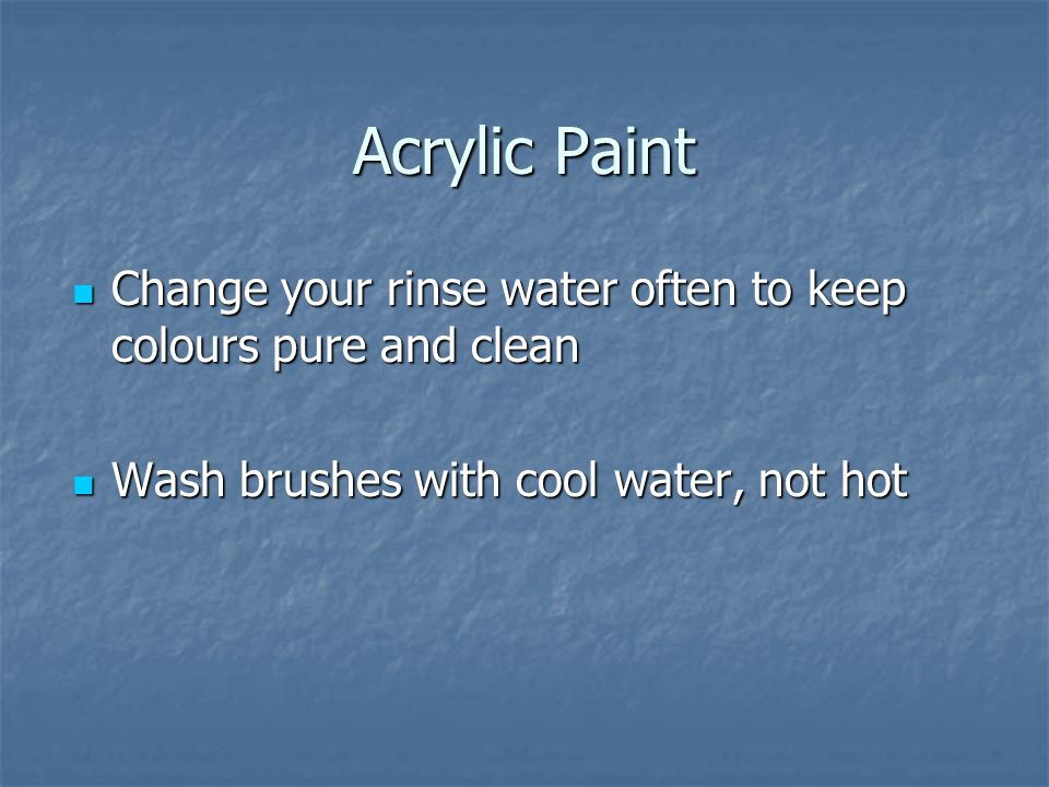 Acrylic Paint Change your rinse water often to keep colours pure and clean Change your rinse water often to keep colours pure and clean Wash brushes with cool water, not hot Wash brushes with cool water, not hot