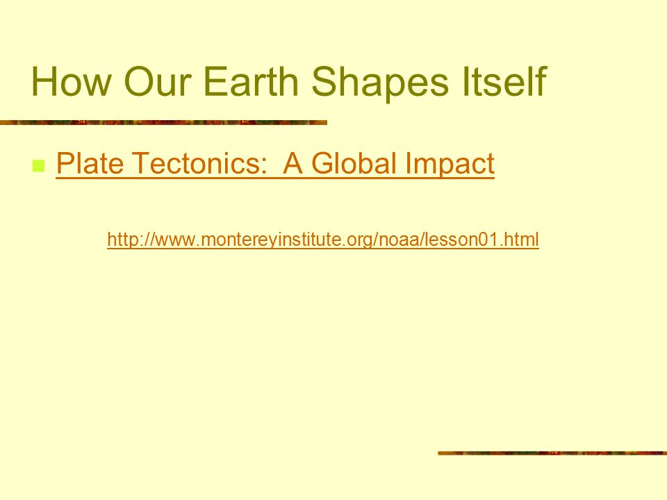 How Our Earth Shapes Itself Plate Tectonics: A Global Impact http://www.montereyinstitute.org/noaa/lesson01.html