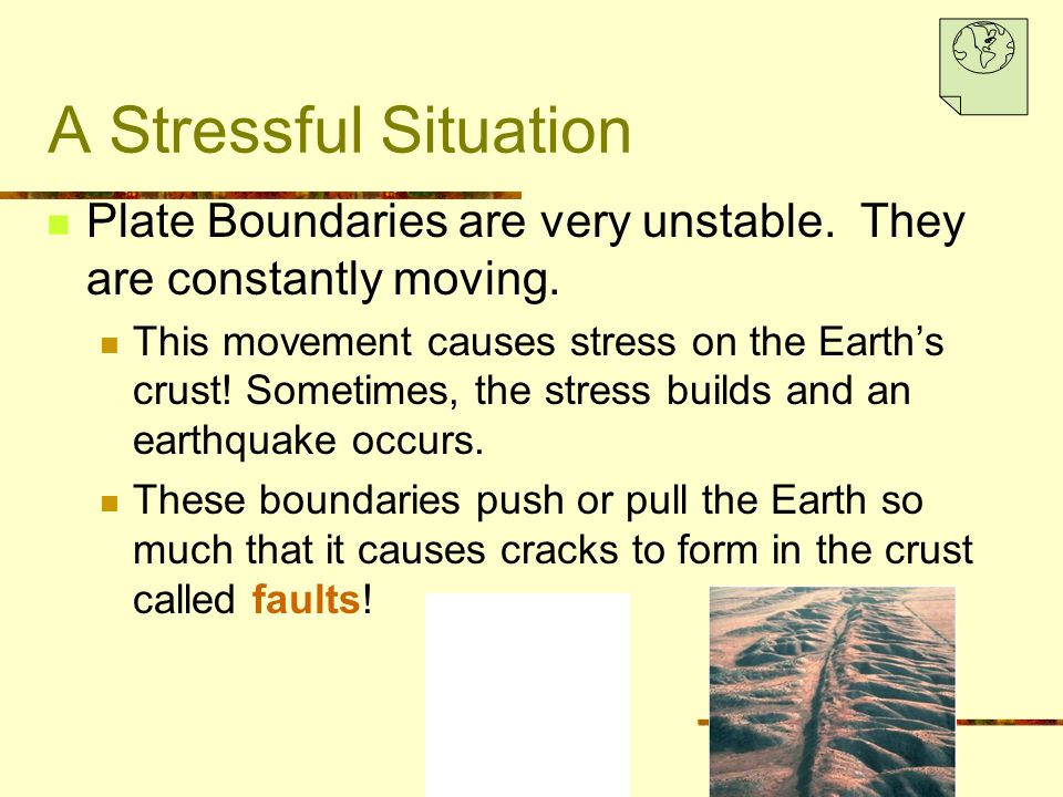 A Stressful Situation Plate Boundaries are very unstable. They are constantly moving. This movement causes stress on the Earth's crust! Sometimes, the