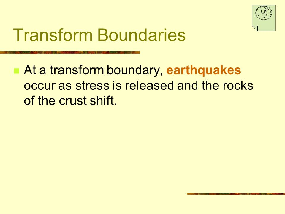 Transform Boundaries At a transform boundary, earthquakes occur as stress is released and the rocks of the crust shift.