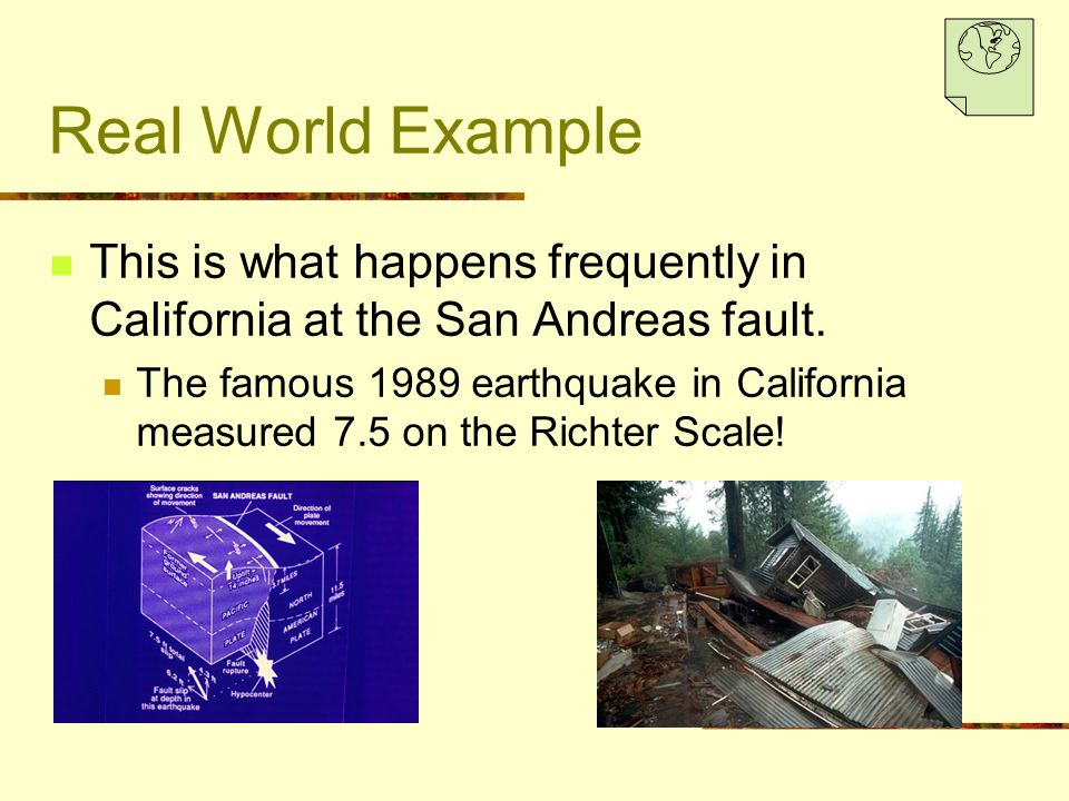 Real World Example This is what happens frequently in California at the San Andreas fault. The famous 1989 earthquake in California measured 7.5 on th