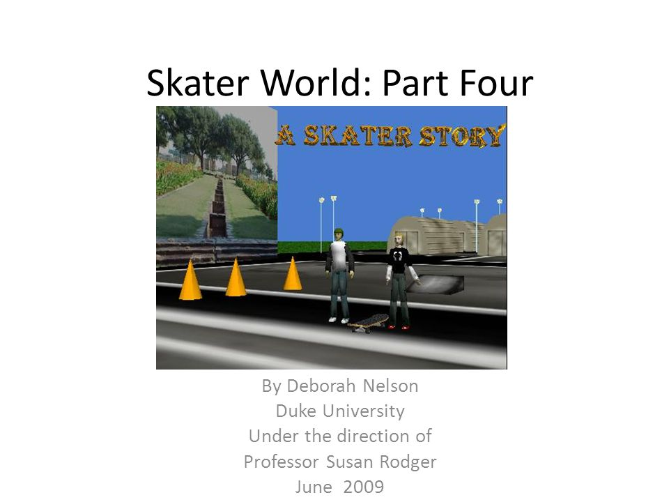 Skater World: Part Four By Deborah Nelson Duke University Under the direction of Professor Susan Rodger June 2009