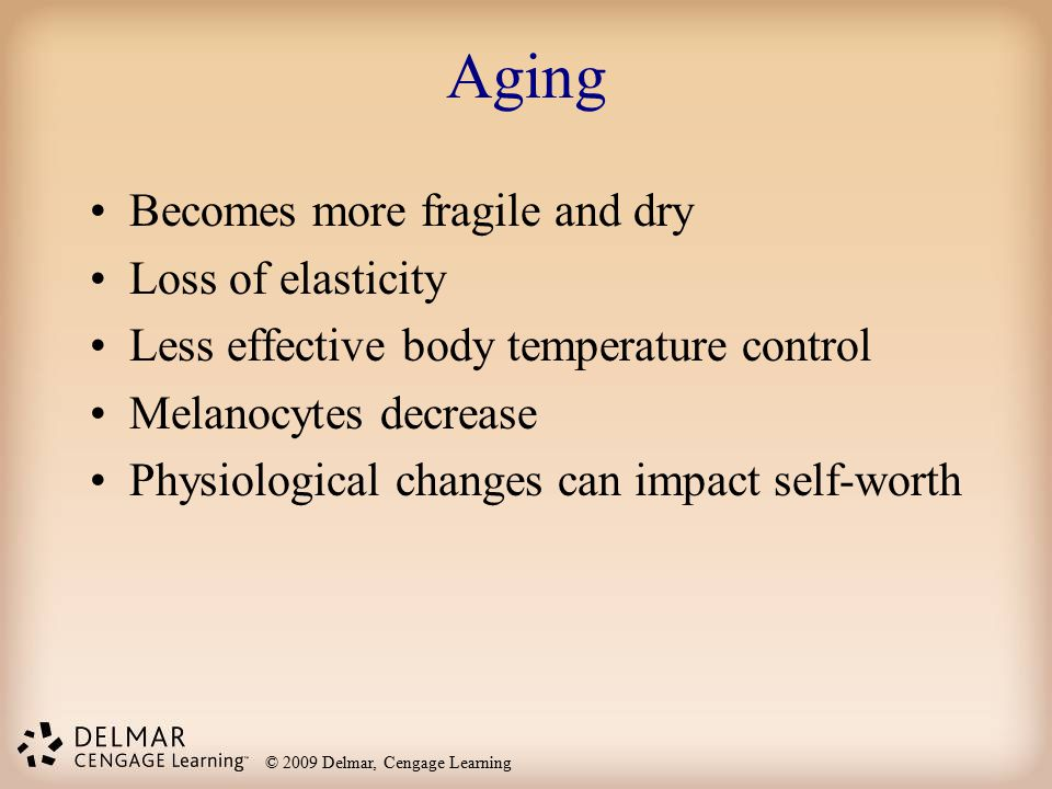 © 2009 Delmar, Cengage Learning Aging Becomes more fragile and dry Loss of elasticity Less effective body temperature control Melanocytes decrease Phy