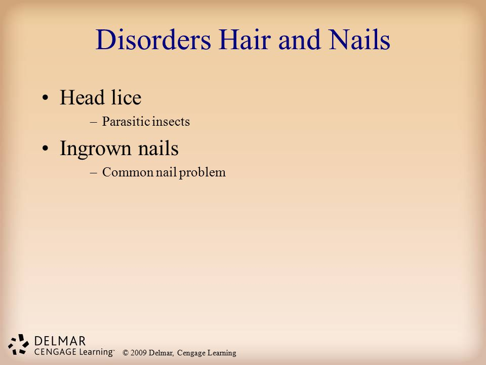 © 2009 Delmar, Cengage Learning Disorders Hair and Nails Head lice –Parasitic insects Ingrown nails –Common nail problem