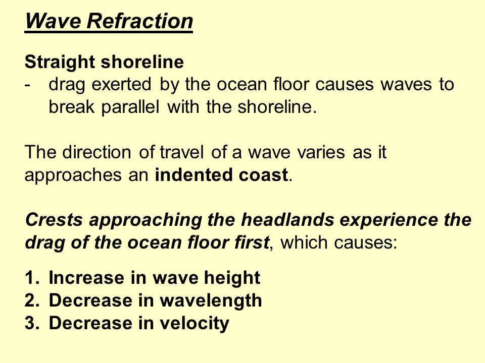 Wave Refraction Straight shoreline -drag exerted by the ocean floor causes waves to break parallel with the shoreline.
