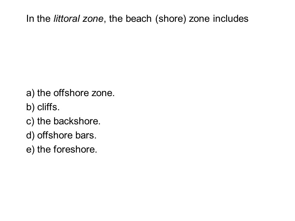 In the littoral zone, the beach (shore) zone includes a)the offshore zone.