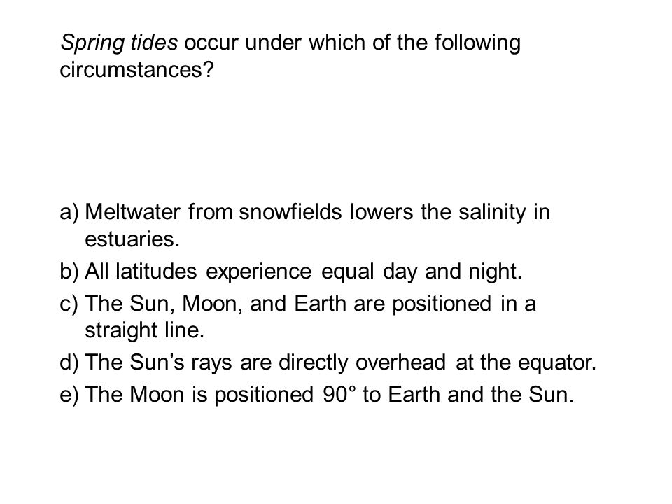 Spring tides occur under which of the following circumstances.