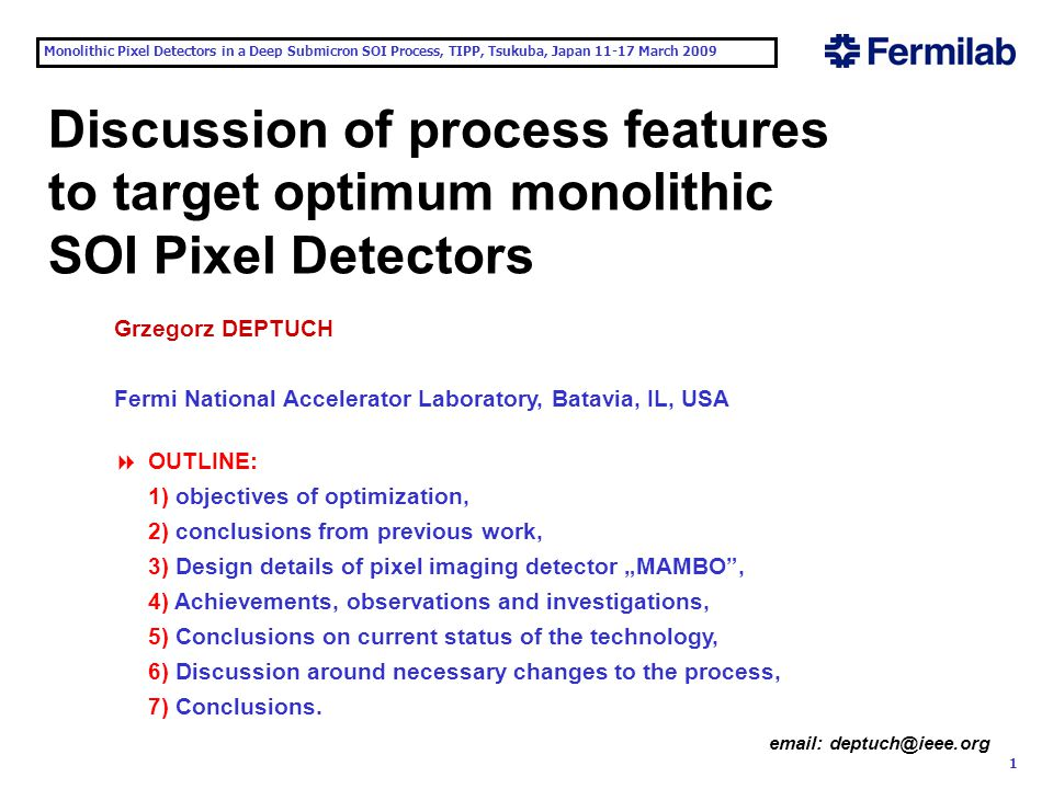 """Monolithic Pixel Detectors in a Deep Submicron SOI Process, TIPP, Tsukuba, Japan 11-17 March 2009 1 email: deptuch@ieee.org Discussion of process features to target optimum monolithic SOI Pixel Detectors Grzegorz DEPTUCH Fermi National Accelerator Laboratory, Batavia, IL, USA  OUTLINE: 1) objectives of optimization, 2) conclusions from previous work, 3) Design details of pixel imaging detector """"MAMBO , 4) Achievements, observations and investigations, 5) Conclusions on current status of the technology, 6) Discussion around necessary changes to the process, 7) Conclusions."""