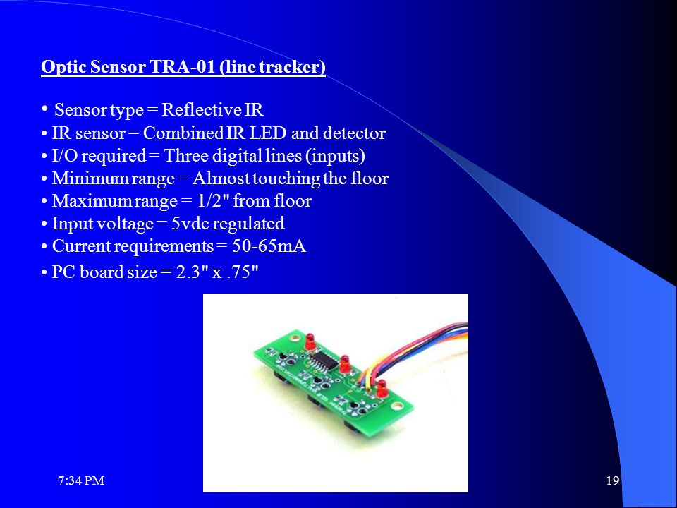 Optic Sensor TRA-01 (line tracker) Sensor type = Reflective IR IR sensor = Combined IR LED and detector I/O required = Three digital lines (inputs) Minimum range = Almost touching the floor Maximum range = 1/2 from floor Input voltage = 5vdc regulated Current requirements = 50-65mA PC board size = 2.3 x.75 7:36 PM19