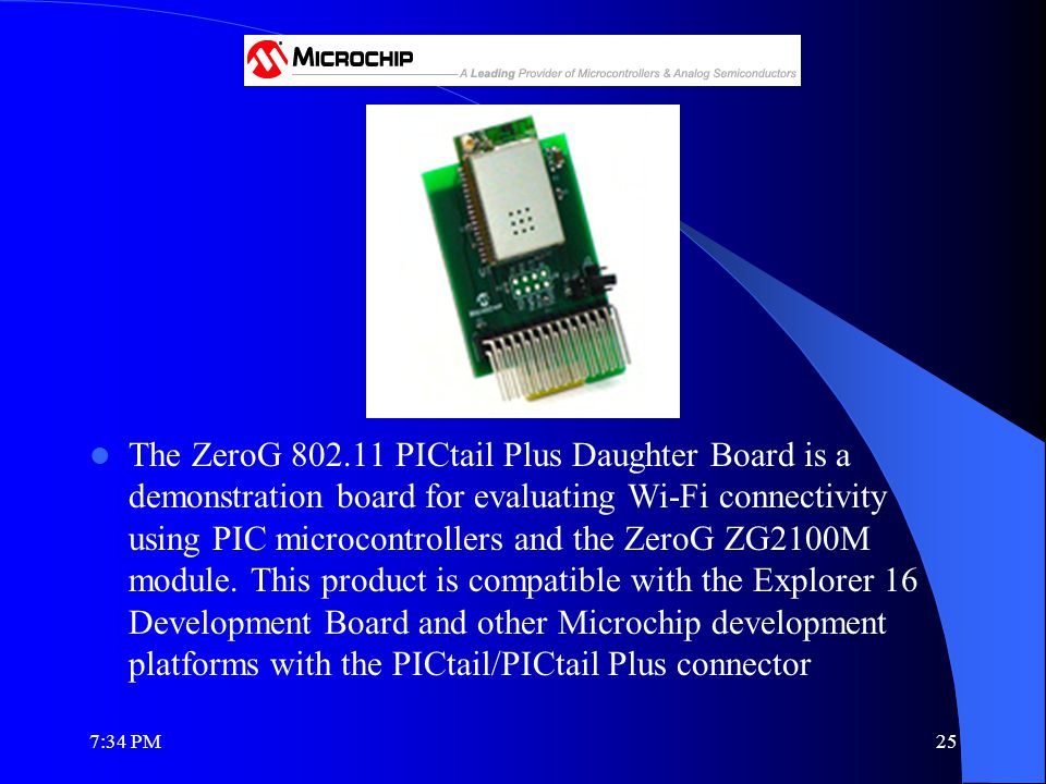 The ZeroG 802.11 PICtail Plus Daughter Board is a demonstration board for evaluating Wi-Fi connectivity using PIC microcontrollers and the ZeroG ZG2100M module.