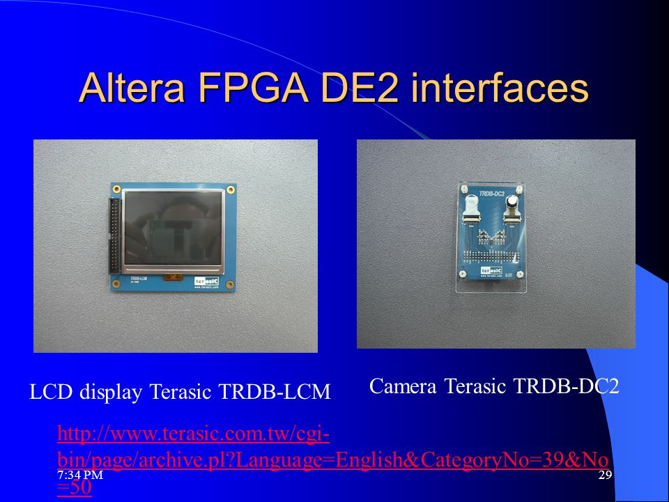 Altera FPGA DE2 interfaces LCD display Terasic TRDB-LCM Camera Terasic TRDB-DC2 http://www.terasic.com.tw/cgi- bin/page/archive.pl Language=English&CategoryNo=39&No =50 7:36 PM29