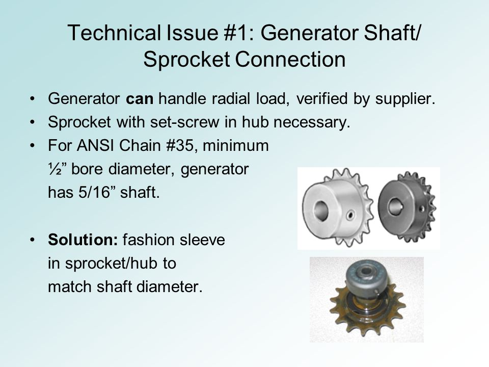 Technical Issue #1: Generator Shaft/ Sprocket Connection Generator can handle radial load, verified by supplier.