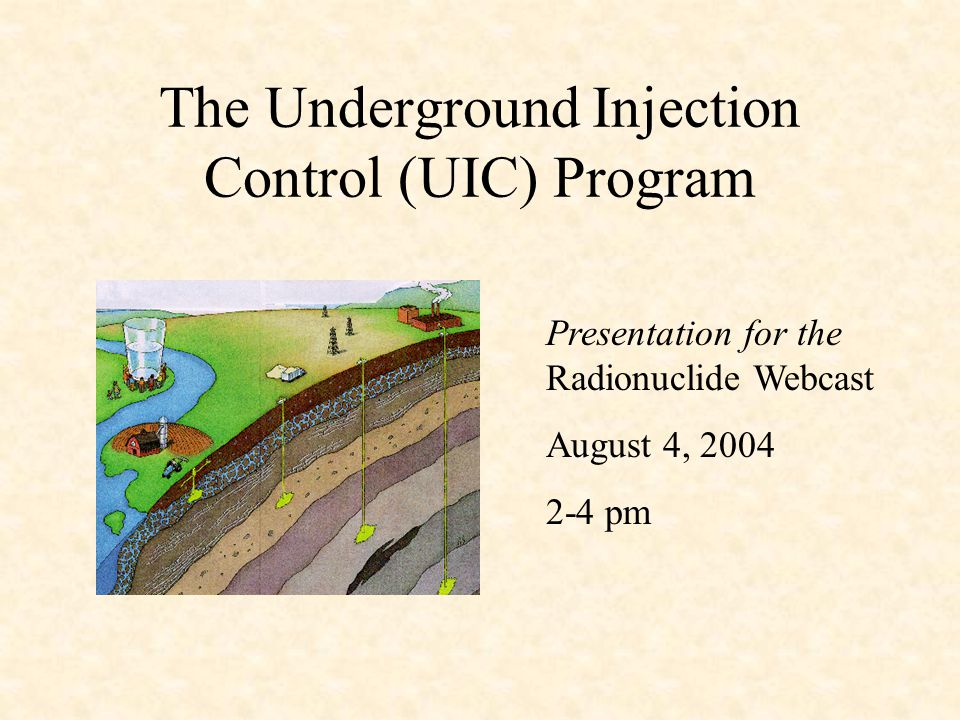 UIC Program Background SDWA requires EPA to develop minimum federal regulations for state and tribal Underground Injection Control (UIC) Programs to protect underground sources of drinking water 33 states have applied for primary enforcement authority (Primacy); EPA directly implements the program in 17 states The UIC program's mission is to protect underground sources of drinking water from contamination by regulating the construction and operation of injection wells Primacy States may be more stringent than the minimum federal regulations