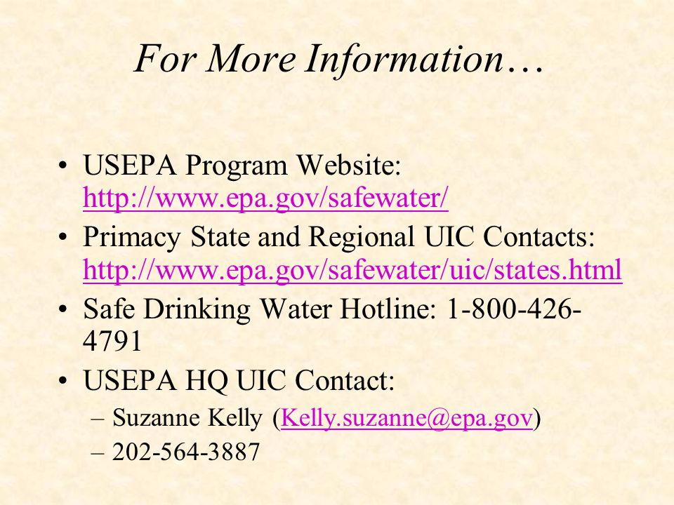For More Information… USEPA Program Website: http://www.epa.gov/safewater/ http://www.epa.gov/safewater/ Primacy State and Regional UIC Contacts: http://www.epa.gov/safewater/uic/states.html http://www.epa.gov/safewater/uic/states.html Safe Drinking Water Hotline: 1-800-426- 4791 USEPA HQ UIC Contact: –Suzanne Kelly (Kelly.suzanne@epa.gov)Kelly.suzanne@epa.gov –202-564-3887