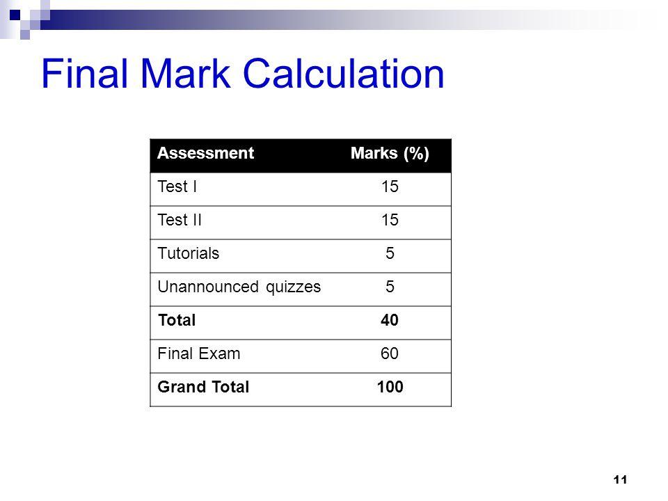 Final Mark Calculation 11 AssessmentMarks (%) Test I15 Test II15 Tutorials5 Unannounced quizzes5 Total40 Final Exam60 Grand Total100