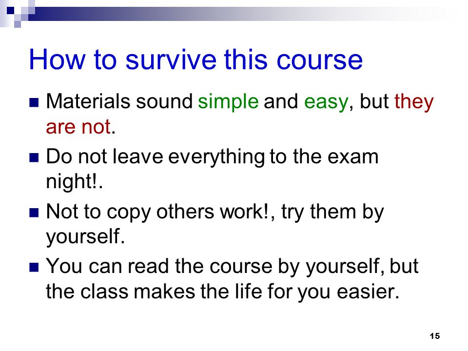 How to survive this course Materials sound simple and easy, but they are not. Do not leave everything to the exam night!. Not to copy others work!, tr