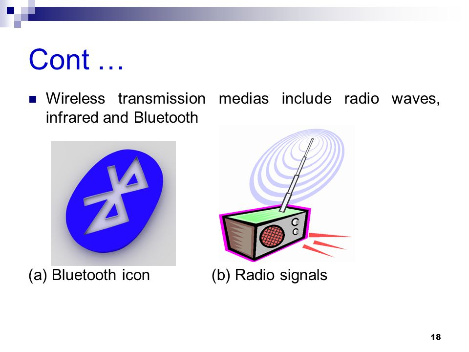 Cont … Wireless transmission medias include radio waves, infrared and Bluetooth (a) Bluetooth icon (b) Radio signals 18