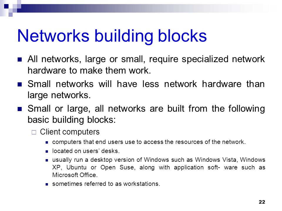Networks building blocks All networks, large or small, require specialized network hardware to make them work. Small networks will have less network h