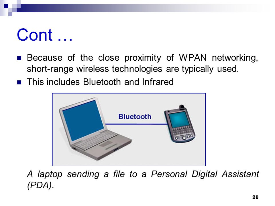 Cont … Because of the close proximity of WPAN networking, short-range wireless technologies are typically used. This includes Bluetooth and Infrared A