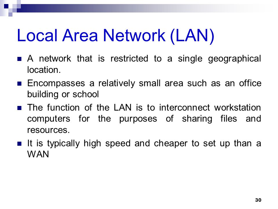 Local Area Network (LAN) A network that is restricted to a single geographical location. Encompasses a relatively small area such as an office buildin