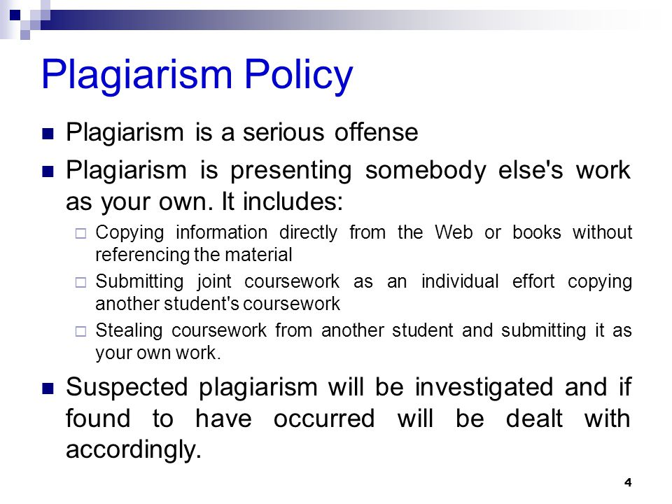 Plagiarism Policy Plagiarism is a serious offense Plagiarism is presenting somebody else's work as your own. It includes:  Copying information direct