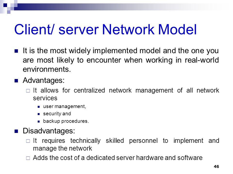 Client/ server Network Model It is the most widely implemented model and the one you are most likely to encounter when working in real-world environme