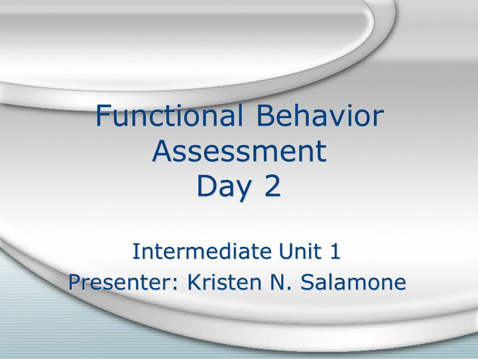 Functional Behavior Assessment Day 2 Intermediate Unit 1 Presenter: Kristen N.