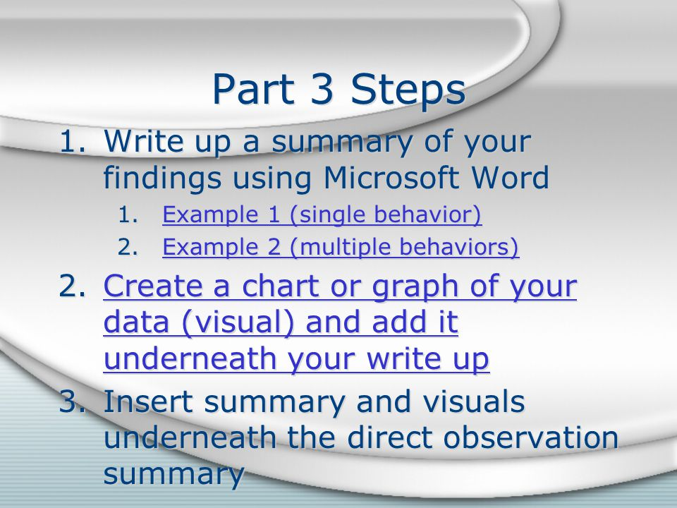 Part 3 Steps 1.Write up a summary of your findings using Microsoft Word 1.Example 1 (single behavior)Example 1 (single behavior) 2.Example 2 (multiple