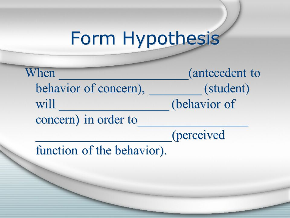 Form Hypothesis When ____________________(antecedent to behavior of concern), ________ (student) will _________________ (behavior of concern) in order to_________________ _____________________(perceived function of the behavior).