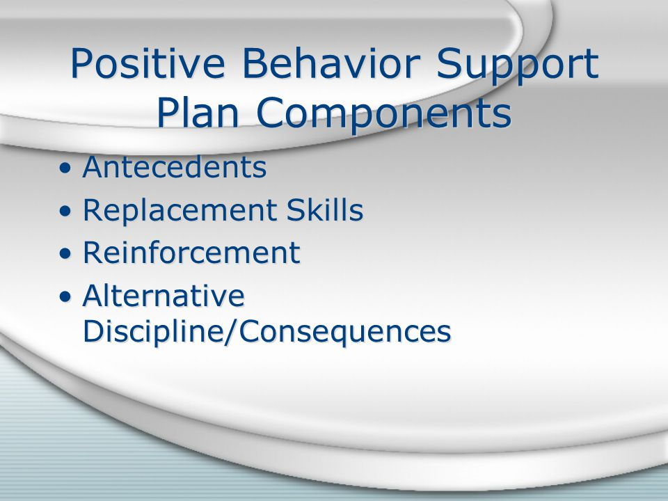 Positive Behavior Support Plan Components Antecedents Replacement Skills Reinforcement Alternative Discipline/Consequences Antecedents Replacement Skills Reinforcement Alternative Discipline/Consequences