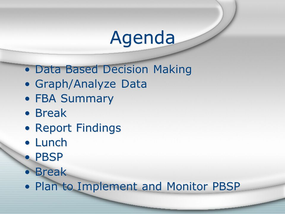 Agenda Data Based Decision Making Graph/Analyze Data FBA Summary Break Report Findings Lunch PBSP Break Plan to Implement and Monitor PBSP Data Based Decision Making Graph/Analyze Data FBA Summary Break Report Findings Lunch PBSP Break Plan to Implement and Monitor PBSP