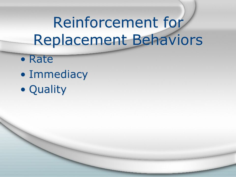 Reinforcement for Replacement Behaviors Rate Immediacy Quality Rate Immediacy Quality