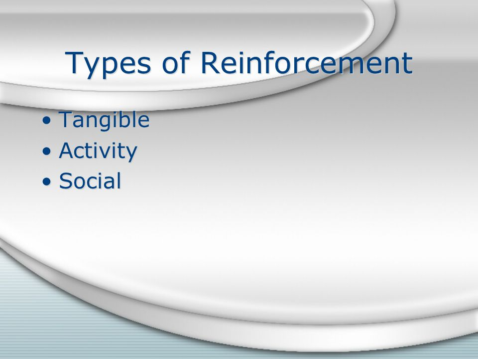 Types of Reinforcement Tangible Activity Social Tangible Activity Social
