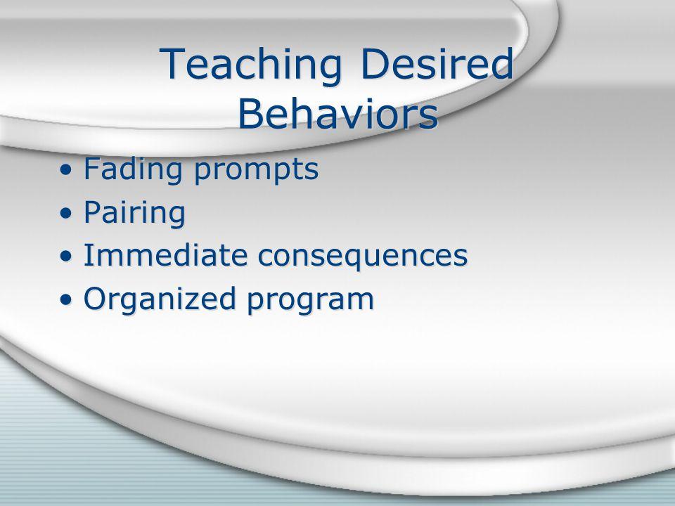 Teaching Desired Behaviors Fading prompts Pairing Immediate consequences Organized program Fading prompts Pairing Immediate consequences Organized program