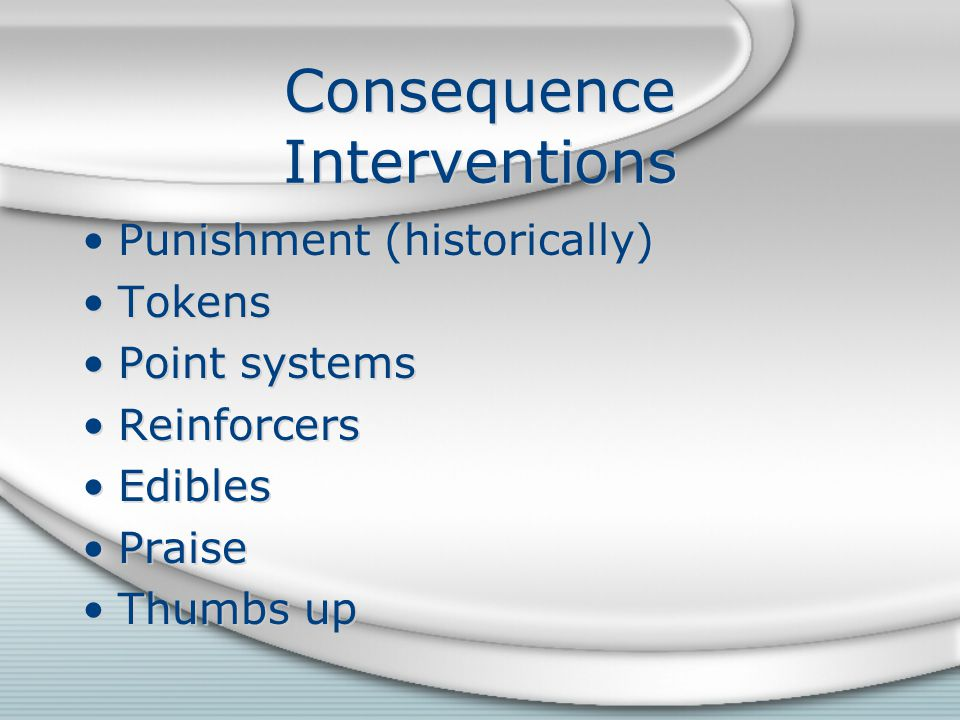 Consequence Interventions Punishment (historically) Tokens Point systems Reinforcers Edibles Praise Thumbs up Punishment (historically) Tokens Point systems Reinforcers Edibles Praise Thumbs up