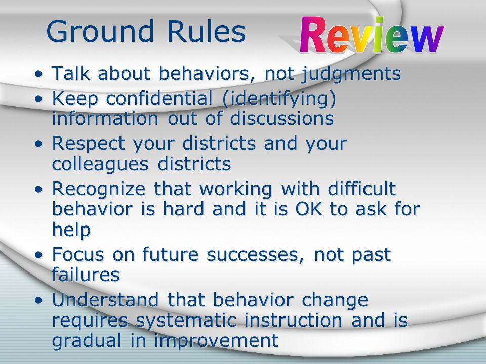 Ground Rules Talk about behaviors, not judgments Keep confidential (identifying) information out of discussions Respect your districts and your colleagues districts Recognize that working with difficult behavior is hard and it is OK to ask for help Focus on future successes, not past failures Understand that behavior change requires systematic instruction and is gradual in improvement Talk about behaviors, not judgments Keep confidential (identifying) information out of discussions Respect your districts and your colleagues districts Recognize that working with difficult behavior is hard and it is OK to ask for help Focus on future successes, not past failures Understand that behavior change requires systematic instruction and is gradual in improvement