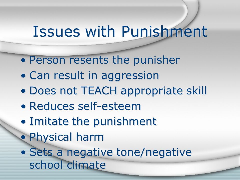 Issues with Punishment Person resents the punisher Can result in aggression Does not TEACH appropriate skill Reduces self-esteem Imitate the punishmen