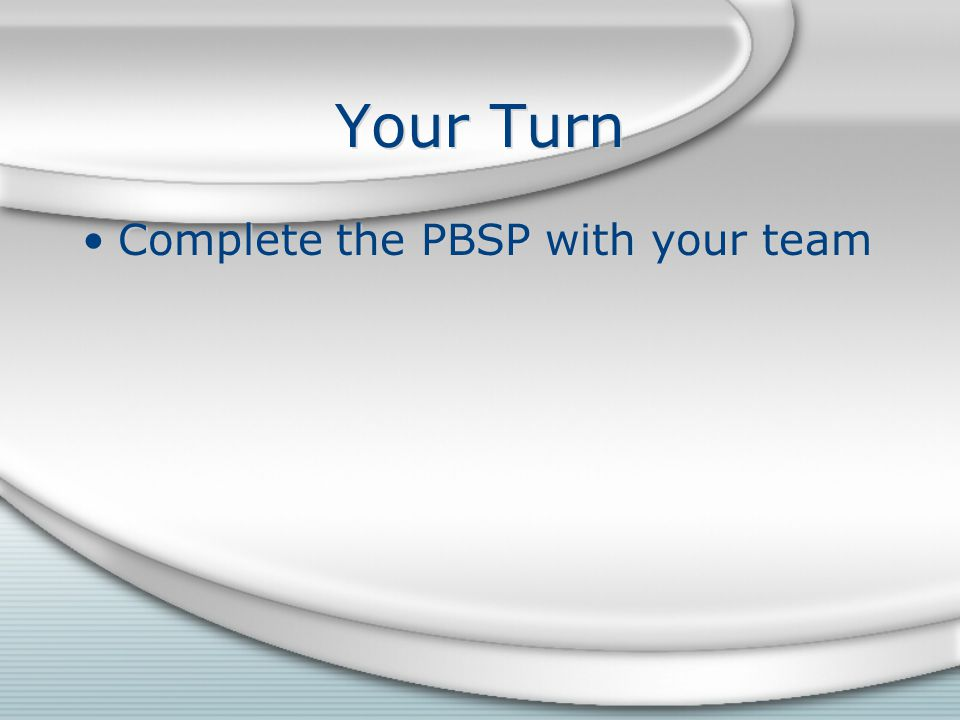 Your Turn Complete the PBSP with your team