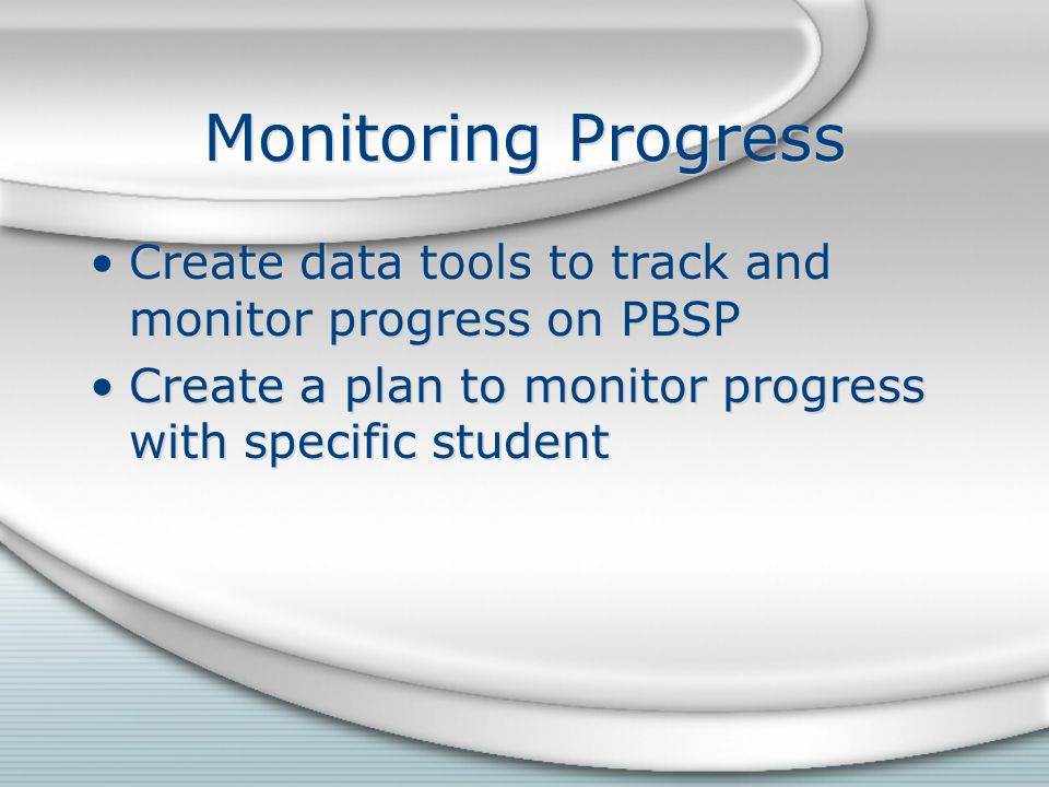 Monitoring Progress Create data tools to track and monitor progress on PBSP Create a plan to monitor progress with specific student Create data tools