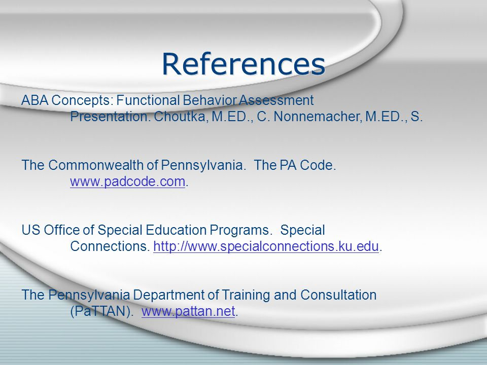 References ABA Concepts: Functional Behavior Assessment Presentation. Choutka, M.ED., C. Nonnemacher, M.ED., S. The Commonwealth of Pennsylvania. The