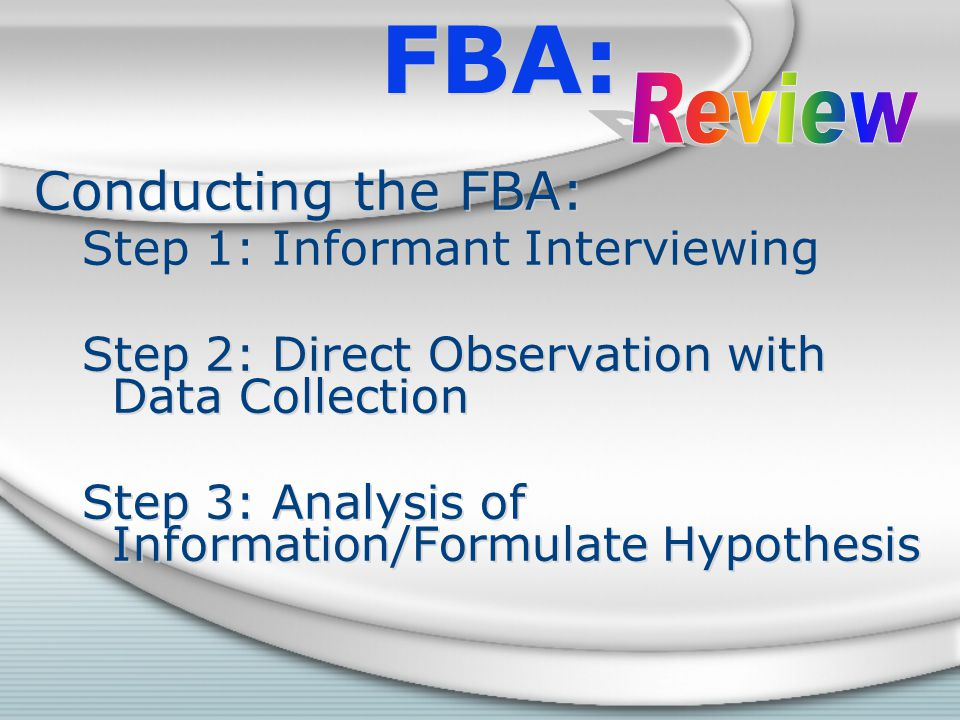 FBA: Conducting the FBA: Step 1: Informant Interviewing Step 2: Direct Observation with Data Collection Step 3: Analysis of Information/Formulate Hypo