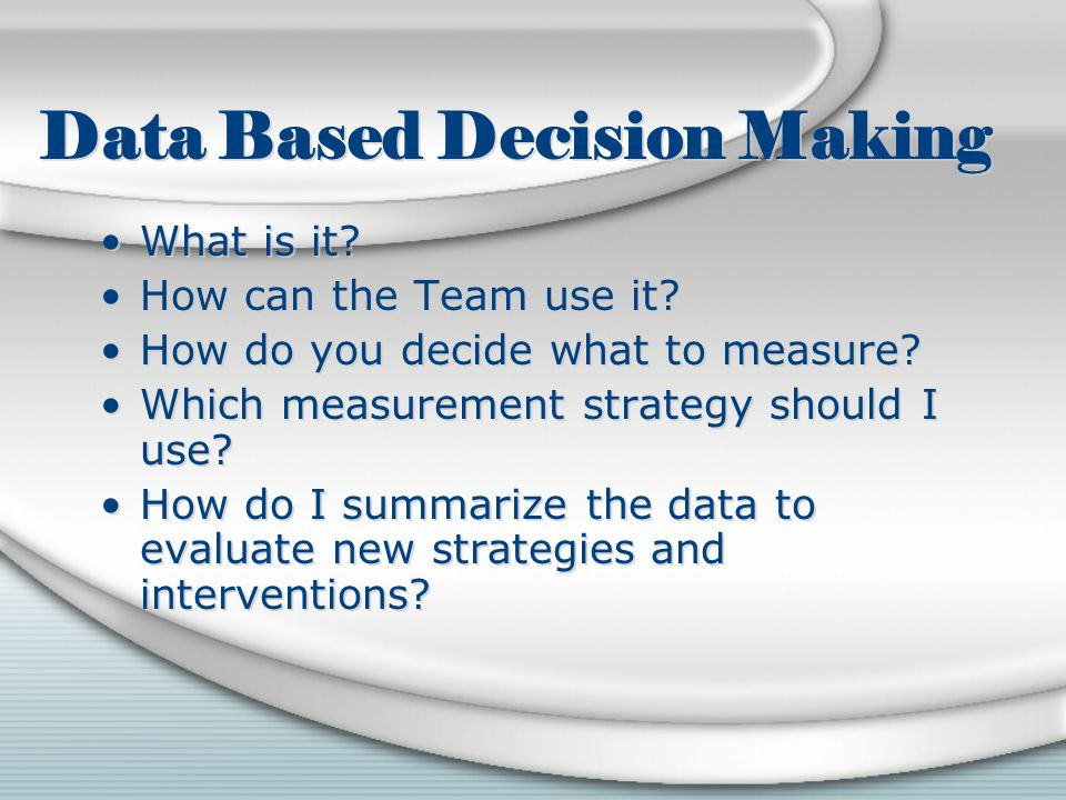 Data Based Decision Making What is it. How can the Team use it.