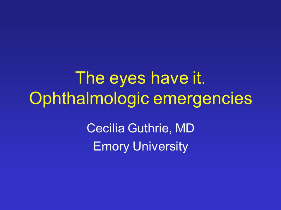 The eyes have it. Ophthalmologic emergencies Cecilia Guthrie, MD Emory University