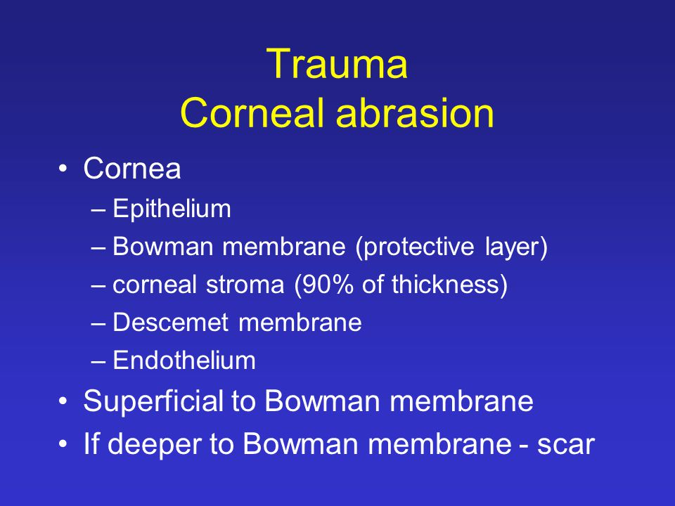 Trauma Corneal abrasion Cornea –Epithelium –Bowman membrane (protective layer) –corneal stroma (90% of thickness) –Descemet membrane –Endothelium Superficial to Bowman membrane If deeper to Bowman membrane - scar