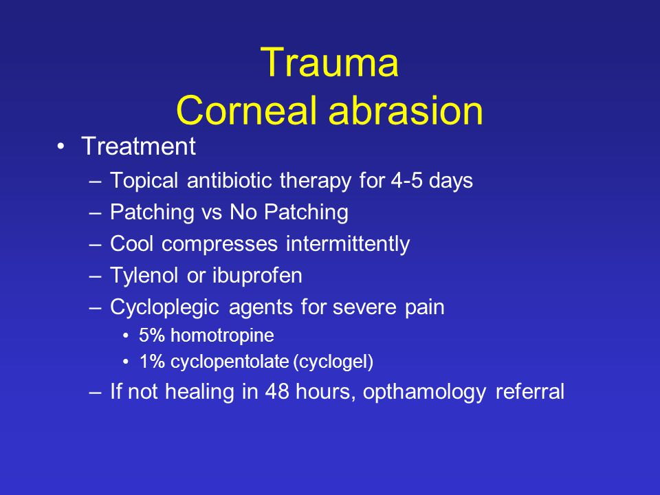 Trauma Corneal abrasion Treatment –Topical antibiotic therapy for 4-5 days –Patching vs No Patching –Cool compresses intermittently –Tylenol or ibuprofen –Cycloplegic agents for severe pain 5% homotropine 1% cyclopentolate (cyclogel) –If not healing in 48 hours, opthamology referral