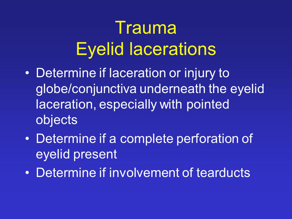Trauma Eyelid lacerations Determine if laceration or injury to globe/conjunctiva underneath the eyelid laceration, especially with pointed objects Determine if a complete perforation of eyelid present Determine if involvement of tearducts