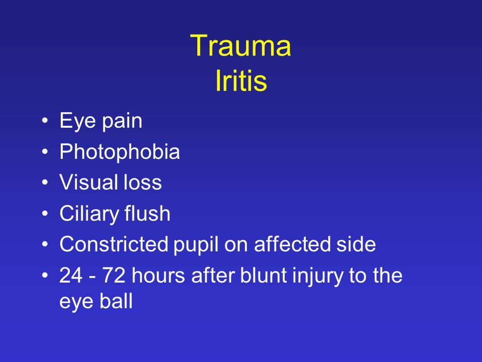 Trauma Iritis Eye pain Photophobia Visual loss Ciliary flush Constricted pupil on affected side 24 - 72 hours after blunt injury to the eye ball