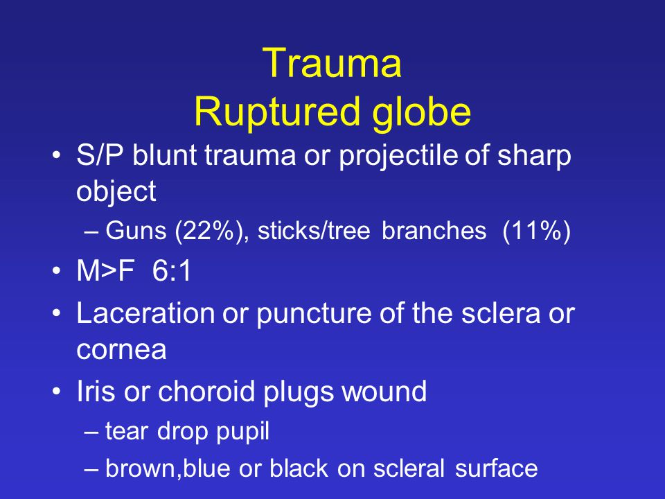 Trauma Ruptured globe S/P blunt trauma or projectile of sharp object –Guns (22%), sticks/tree branches (11%) M>F 6:1 Laceration or puncture of the sclera or cornea Iris or choroid plugs wound –tear drop pupil –brown,blue or black on scleral surface