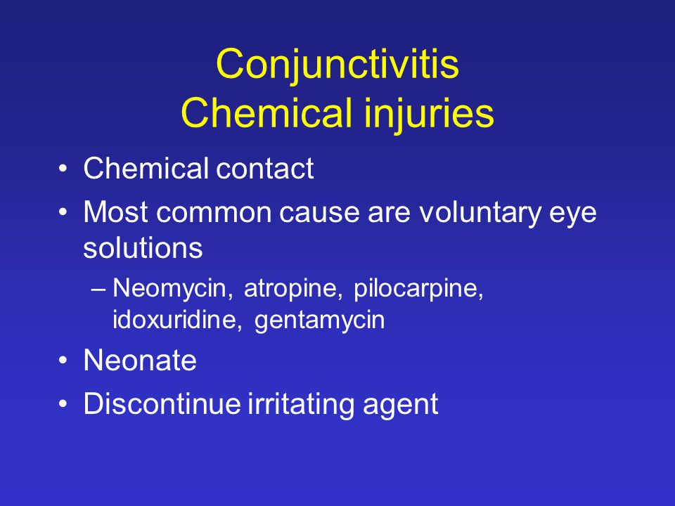 Conjunctivitis Chemical injuries Chemical contact Most common cause are voluntary eye solutions –Neomycin, atropine, pilocarpine, idoxuridine, gentamycin Neonate Discontinue irritating agent